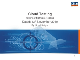 Cloud Testing Future of Software Testing Dated: 13 th  November 2010 By: Somil Katiyar