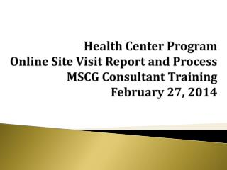 Health Center Program  Online Site Visit Report and Process MSCG Consultant Training February 27, 2014