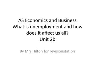 AS Economics and Business What is unemployment and how does it affect us all? Unit 2b