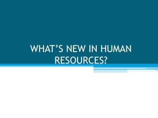 WHAT'S NEW IN HUMAN RESOURCES?