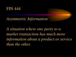 FIN 444 Asymmetric Information A situation where one party to ...