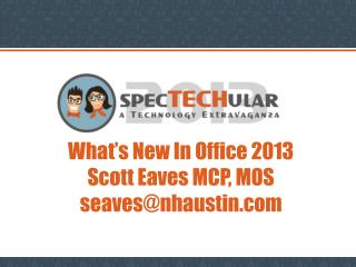 What's New In Office 2013 Scott Eaves MCP, MOS seaves@nhaustin.com