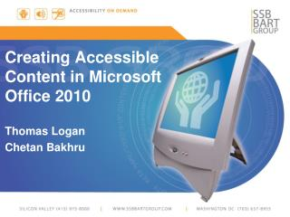 Creating Accessible Content in Microsoft Office 2010 Thomas Logan Chetan Bakhru