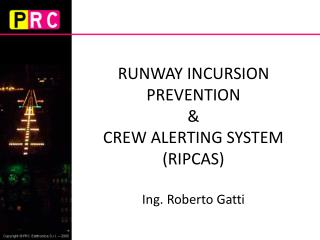RUNWAY INCURSION PREVENTION  &  CREW ALERTING SYSTEM  (RIPCAS) Ing. Roberto Gatti