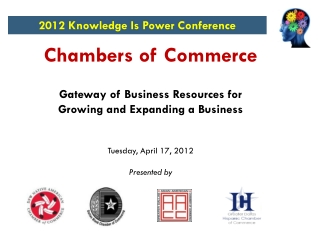 Chambers of Commerce Gateway of Business Resources for Growing and Expanding a Business Tuesday, April 17, 2012 Presente