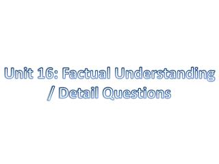 Unit 16: Factual Understanding / Detail Questions