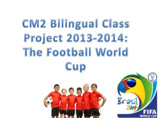 CM2 Bilingual Class  Project 2013-2014:  T he Football World Cup