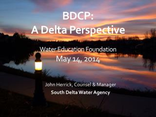 BDCP: A Delta Perspective Water Education Foundation May 14, 2014