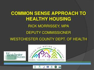 COMMON SENSE APPROACH TO HEALTHY HOUSING  RICK MORRISSEY, MPA DEPUTY COMMISSIONER WESTCHESTER COUNTY DEPT. OF HEALTH