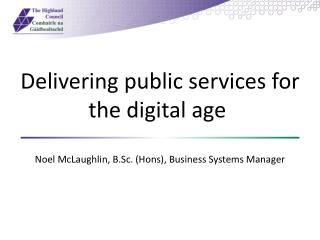Delivering public services for the digital age  Noel McLaughlin, B.Sc. ( Hons ), Business Systems Manager