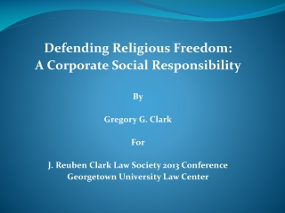 Defending Religious Freedom:  A Corporate Social Responsibility By Gregory G. Clark For J. Reuben Clark Law Society 2013
