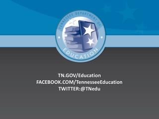 TN.GOV/Education FACEBOOK.COM/ TennesseeEducation TWITTER:@ TNedu