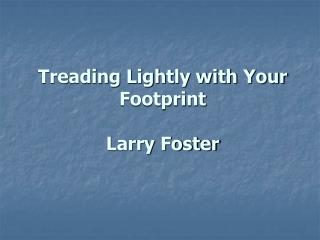 Treading Lightly with Your Footprint Larry Foster