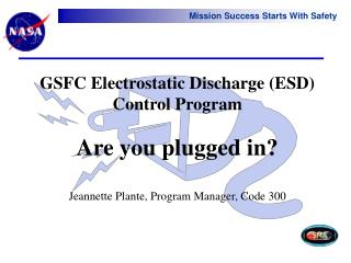 GSFC Electrostatic Discharge (ESD) Control Program Are you plugged in? Jeannette Plante, Program Manager, Code 300