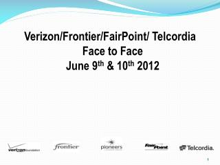Verizon/Frontier/FairPoint/ Telcordia Face to Face June 9 th  & 10 th  2012