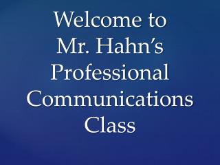 Welcome to  Mr. Hahn's Professional Communications Class