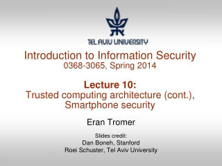 Introduction to Information Security 0368-3065, Spring 2014 Lecture 10: Trusted computing architecture (cont.), Smartpho