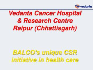 Vedanta Cancer Hospital               & Research Centre                Raipur (Chhattisgarh) BALCO's unique CSR init