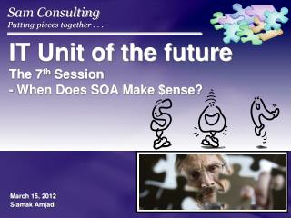IT Unit of the  future  The 7 th  Session  - When Does SOA Make $ ense ?