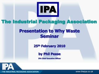 Presentation to Why Waste  Seminar  25 th  February 2010 by Phil Pease IPA Chief Executive Officer
