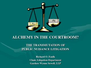 ALCHEMY IN THE COURTROOM? THE TRANSMUTATION OF  PUBLIC NUISANCE LITIGATION Richard O. Faulk Chair, Litigation Department