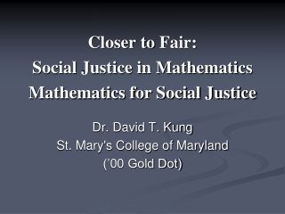 Closer to  Fair: Social Justice in  Mathematics  Mathematics for  Social Justice Dr. David T. Kung St. Mary's College of