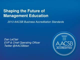 Shaping the Future of  Management Education 2013 AACSB Business Accreditation Standards