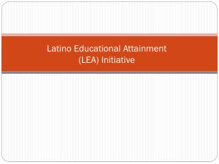Latino Educational Attainment  (LEA)  Initiative
