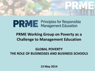 PRME  Working Group on Poverty as a Challenge to Management Education GLOBAL  POVERTY THE ROLE OF BUSINESSES A N D BUSIN