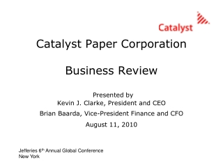 Catalyst Paper Corporation Business Review Presented by Kevin J. Clarke, President and CEO Brian Baarda, Vice-President