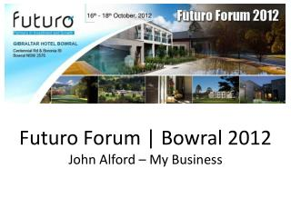 Futuro Forum | Bowral 2012  John Alford – My Business