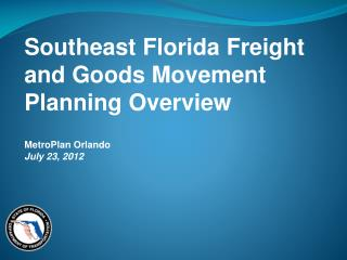 Southeast Florida Freight and Goods Movement Planning Overview MetroPlan  Orlando July 23, 2012