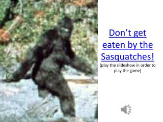 Don't get eaten by the Sasquatches! (play the slideshow in order to play the game)