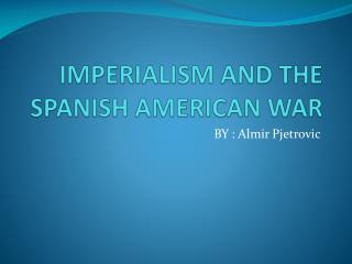 IMPERIALISM AND THE SPANISH AMERICAN WAR