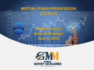 MUTUAL FUNDS PRESENTATION  (UCITS IV ) Alexios Kartalis General Manager June 4, 2014