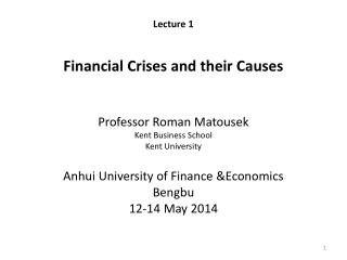 Lecture 1 Financial Crises and their Causes Professor Roman  Matousek Kent Business School  Kent University Anhui Unive
