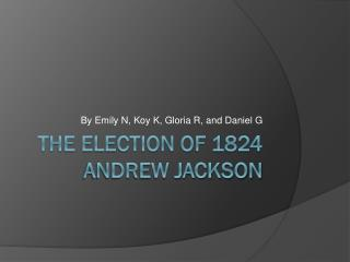 The election of 1824 Andrew Jackson