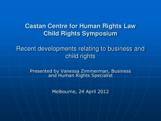 Castan Centre for Human Rights Law Child Rights Symposium Recent developments relating to business and child rights