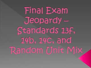 Final Exam Jeopardy – Standards 13f, 14b, 14c, and Random Unit Mix