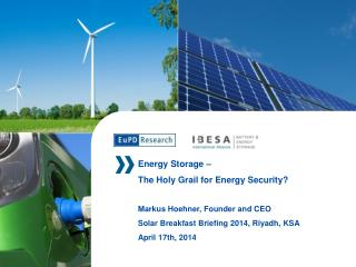 Energy Storage  –  The Holy Grail for Energy Security? Markus  Hoehner,  Founder and CEO Solar Breakfast Briefing 2014,