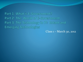 Part 1: What is E-Government? Part 2: The  World of E-Government Part 3: The Technology in IT:  Extant and Emerging Tech