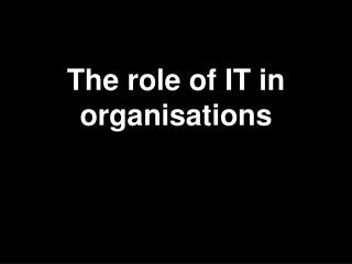 The role of IT in  organisations