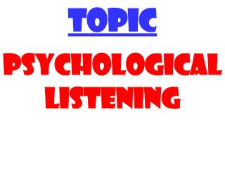 TOPIC PSYCHOLOGICAL LISTENING
