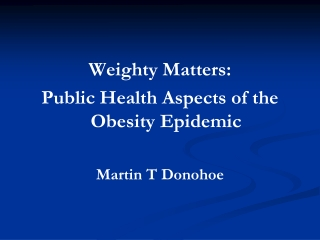 Weighty Matters: Public Health Aspects of the Obesity Epidemic Martin T Donohoe