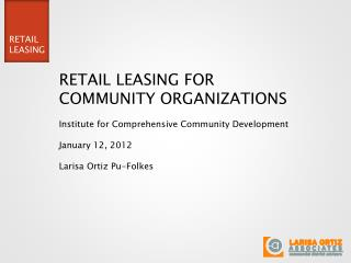 RETAIL LEASING FOR COMMUNITY ORGANIZATIONS Institute for Comprehensive Community Development January 12, 2012 Larisa Ort
