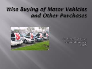 Wise Buying of Motor Vehicles and Other Purchases Dr. Steven M. Hays Personal Finance BKHS