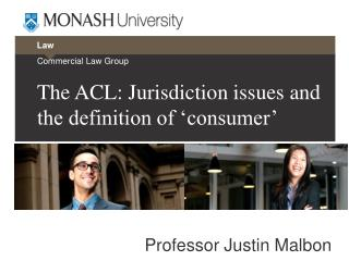 Commercial Law Group The ACL: Jurisdiction issues and the definition of 'consumer ' Professor Justin Malbon