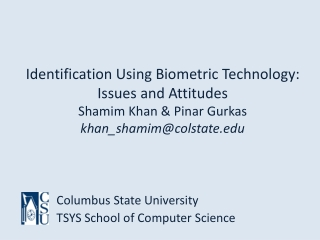 Identification Using Biometric Technology:  Issues and Attitudes Shamim  Khan & Pinar  Gurkas khan_shamim@colstate.edu