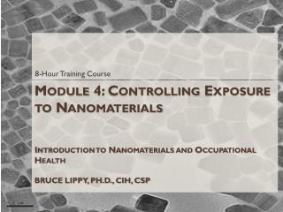 Module 4: Controlling Exposure to Nanomaterials Introduction to Nanomaterials and Occupational Health BRUCE LIPPY, PH.D.