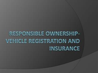 Responsible Ownership- Vehicle Registration and Insurance